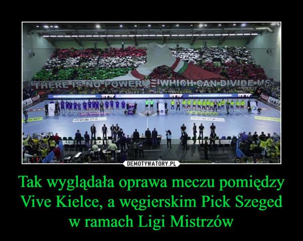 Tak wyglądała oprawa meczu pomiędzy Vive Kielce, a węgierskim Pick Szeged w ramach Ligi Mistrzów –