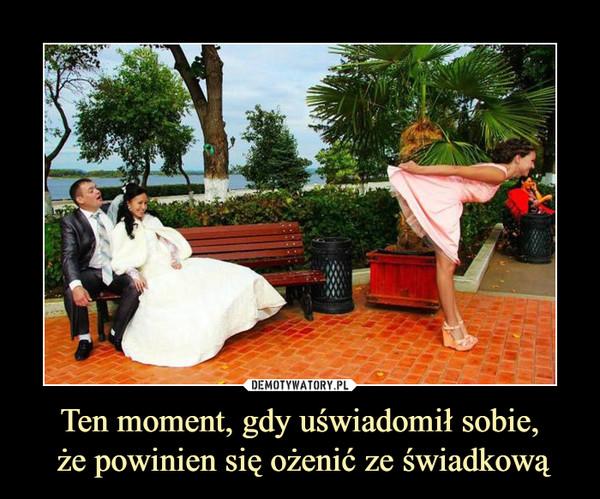 Ten moment, gdy uświadomił sobie, że powinien się ożenić ze świadkową –