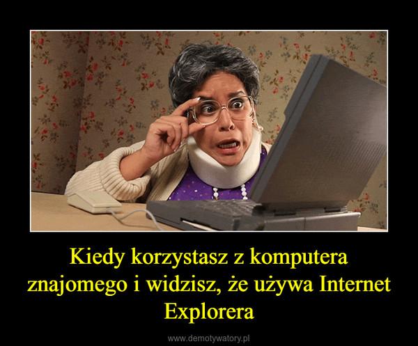 Kiedy korzystasz z komputera znajomego i widzisz, że używa Internet Explorera –