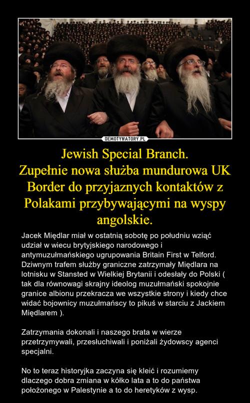 Jewish Special Branch. Zupełnie nowa służba mundurowa UK Border do przyjaznych kontaktów z Polakami przybywającymi na wyspy angolskie.