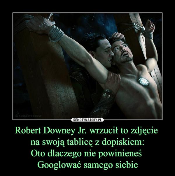 Robert Downey Jr. wrzucił to zdjęcie na swoją tablicę z dopiskiem:Oto dlaczego nie powinieneś Googlować samego siebie –