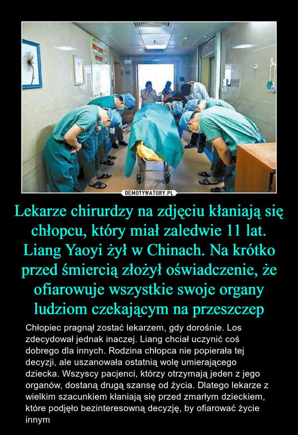 Lekarze chirurdzy na zdjęciu kłaniają się chłopcu, który miał zaledwie 11 lat. Liang Yaoyi żył w Chinach. Na krótko przed śmiercią złożył oświadczenie, że ofiarowuje wszystkie swoje organy ludziom czekającym na przeszczep – Chłopiec pragnął zostać lekarzem, gdy dorośnie. Los zdecydował jednak inaczej. Liang chciał uczynić coś dobrego dla innych. Rodzina chłopca nie popierała tej decyzji, ale uszanowała ostatnią wolę umierającego dziecka. Wszyscy pacjenci, którzy otrzymają jeden z jego organów, dostaną drugą szansę od życia. Dlatego lekarze z wielkim szacunkiem kłaniają się przed zmarłym dzieckiem, które podjęło bezinteresowną decyzję, by ofiarować życie innym