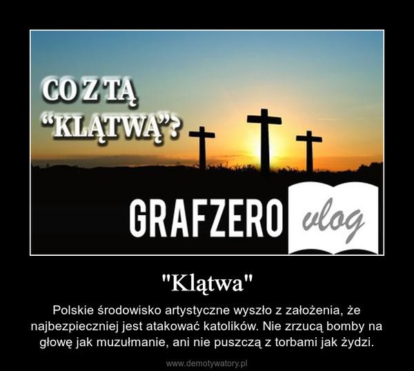 """""""Klątwa"""" – Polskie środowisko artystyczne wyszło z założenia, że najbezpieczniej jest atakować katolików. Nie zrzucą bomby na głowę jak muzułmanie, ani nie puszczą z torbami jak żydzi."""