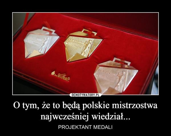 O tym, że to będą polskie mistrzostwanajwcześniej wiedział... – PROJEKTANT MEDALI