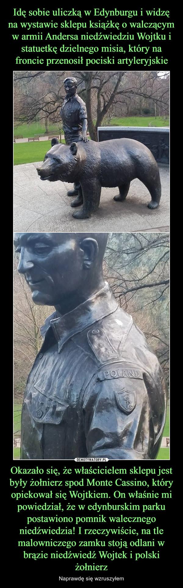Okazało się, że właścicielem sklepu jest były żołnierz spod Monte Cassino, który opiekował się Wojtkiem. On właśnie mi powiedział, że w edynburskim parku postawiono pomnik walecznego niedźwiedzia! I rzeczywiście, na tle malowniczego zamku stoją odlani w b – Naprawdę się wzruszyłem