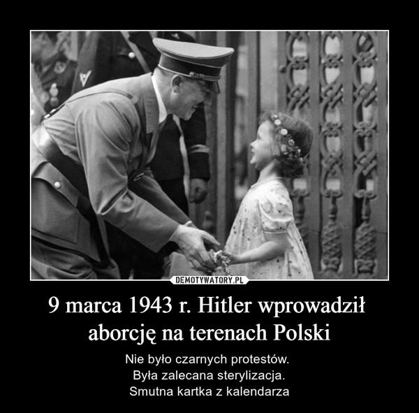 9 marca 1943 r. Hitler wprowadził aborcję na terenach Polski – Nie było czarnych protestów. Była zalecana sterylizacja.Smutna kartka z kalendarza