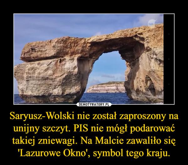Saryusz-Wolski nie został zaproszony na unijny szczyt. PIS nie mógł podarować takiej zniewagi. Na Malcie zawaliło się 'Lazurowe Okno', symbol tego kraju. –