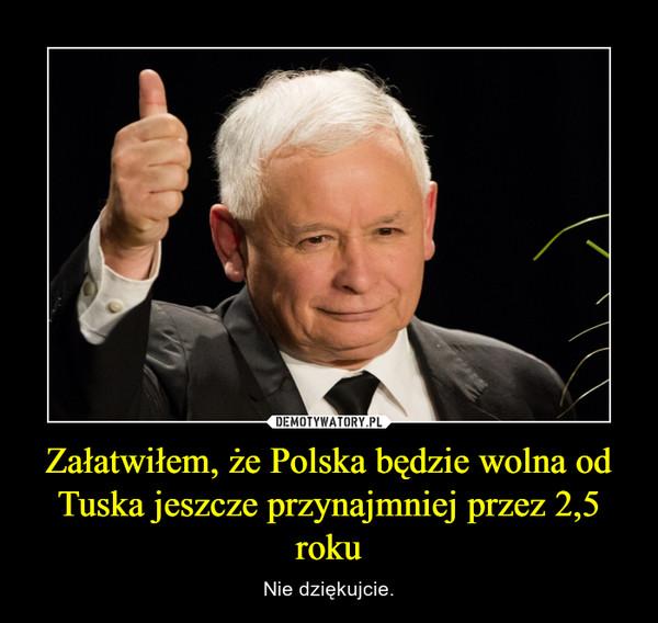 Załatwiłem, że Polska będzie wolna od Tuska jeszcze przynajmniej przez 2,5 roku – Nie dziękujcie.
