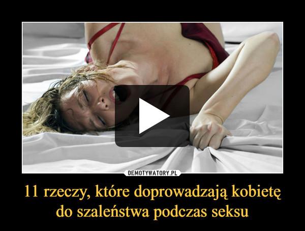 11 rzeczy, które doprowadzają kobietę do szaleństwa podczas seksu –