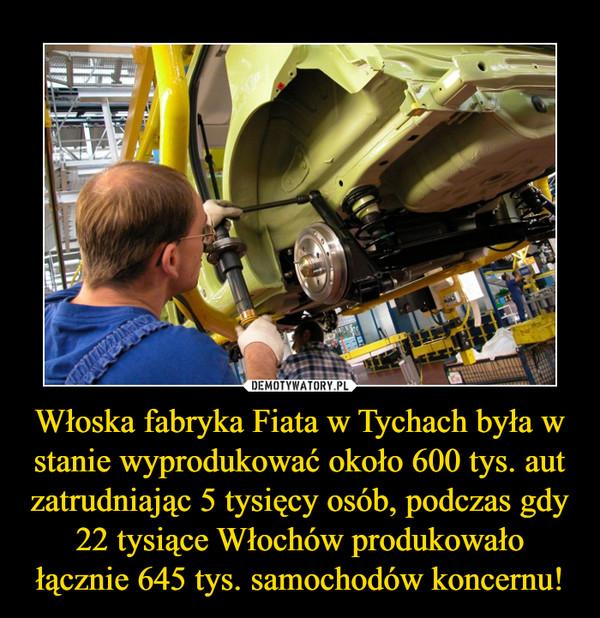 Włoska fabryka Fiata w Tychach była w stanie wyprodukować około 600 tys. aut zatrudniając 5 tysięcy osób, podczas gdy 22 tysiące Włochów produkowało łącznie 645 tys. samochodów koncernu! –