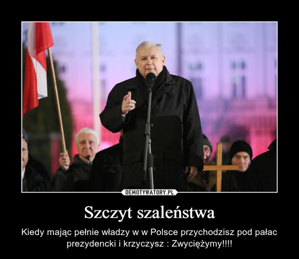 Szczyt szaleństwa – Kiedy mając pełnie władzy w w Polsce przychodzisz pod pałac prezydencki i krzyczysz : Zwyciężymy!!!!