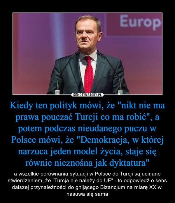 """Kiedy ten polityk mówi, że """"nikt nie ma prawa pouczać Turcji co ma robić"""", a potem podczas nieudanego puczu w Polsce mówi, że """"Demokracja, w której narzuca jeden model życia, staje się równie nieznośna jak dyktatura"""" – a wszelkie porównania sytuacji w Polsce do Turcji są ucinane stwierdzeniem, że """"Turcja nie należy do UE"""" - to odpowiedź o sens dalszej przynależności do gnijącego Bizancjum na miarę XXIw. nasuwa się sama"""
