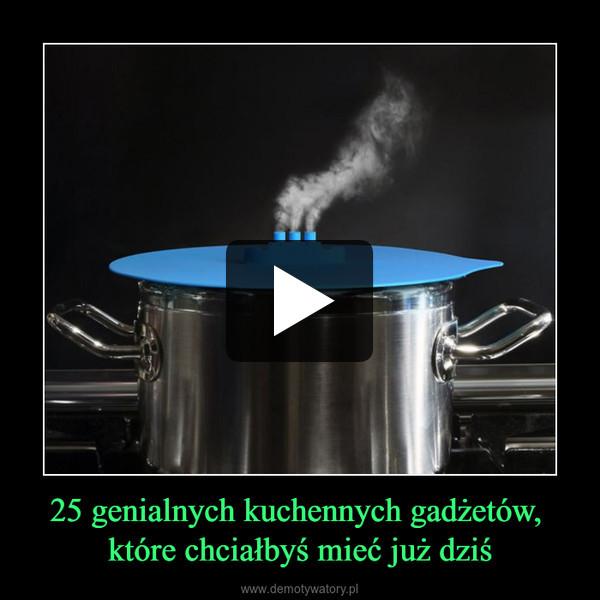 25 genialnych kuchennych gadżetów, które chciałbyś mieć już dziś –