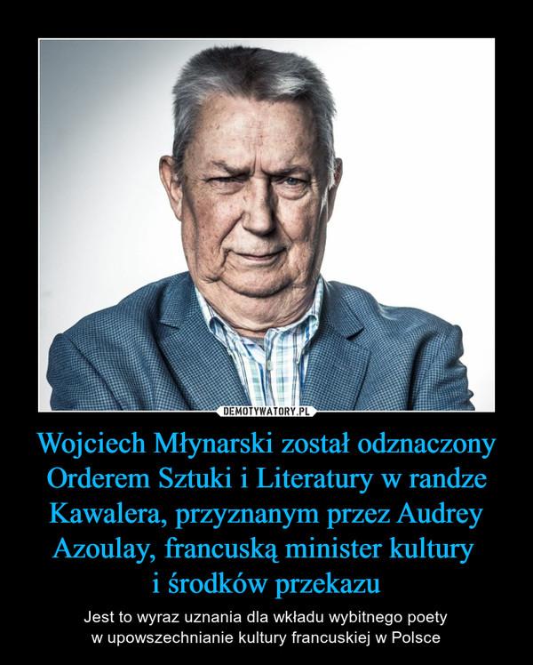 Wojciech Młynarski został odznaczony Orderem Sztuki i Literatury w randze Kawalera, przyznanym przez Audrey Azoulay, francuską minister kultury i środków przekazu – Jest to wyraz uznania dla wkładu wybitnego poetyw upowszechnianie kultury francuskiej w Polsce
