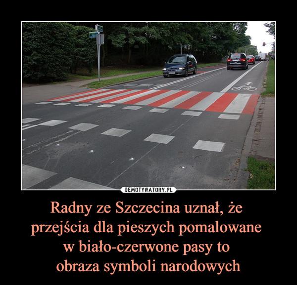 Radny ze Szczecina uznał, że przejścia dla pieszych pomalowane w biało-czerwone pasy to obraza symboli narodowych –