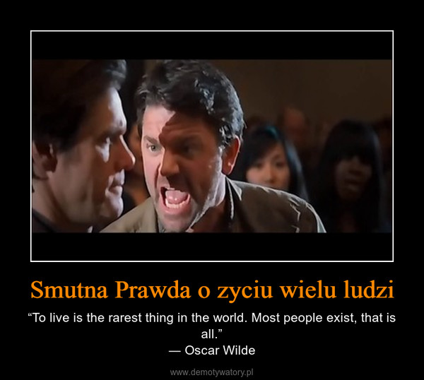 "Smutna Prawda o zyciu wielu ludzi – ""To live is the rarest thing in the world. Most people exist, that is all.""― Oscar Wilde"