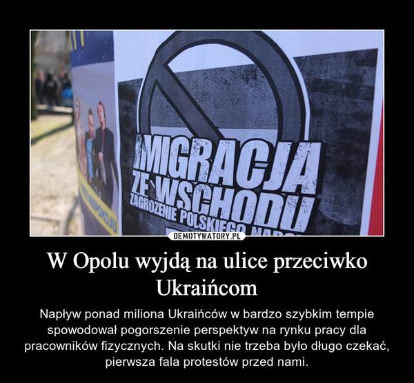 W Opolu wyjdą na ulice przeciwko Ukraińcom – Napływ ponad miliona Ukraińców w bardzo szybkim tempie spowodował pogorszenie perspektyw na rynku pracy dla pracowników fizycznych. Na skutki nie trzeba było długo czekać, pierwsza fala protestów przed nami.