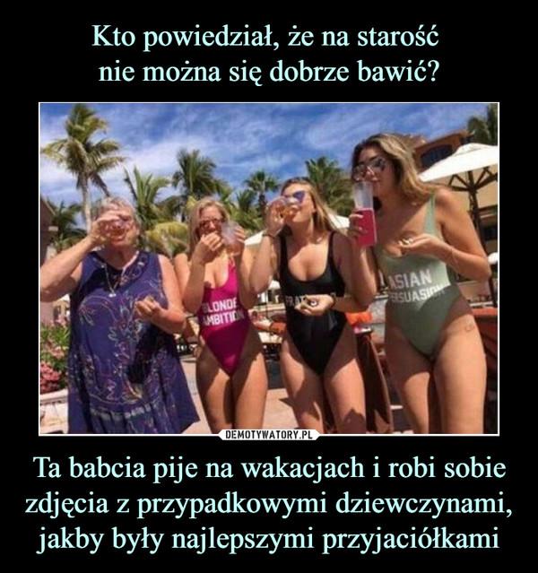 Ta babcia pije na wakacjach i robi sobie zdjęcia z przypadkowymi dziewczynami, jakby były najlepszymi przyjaciółkami –