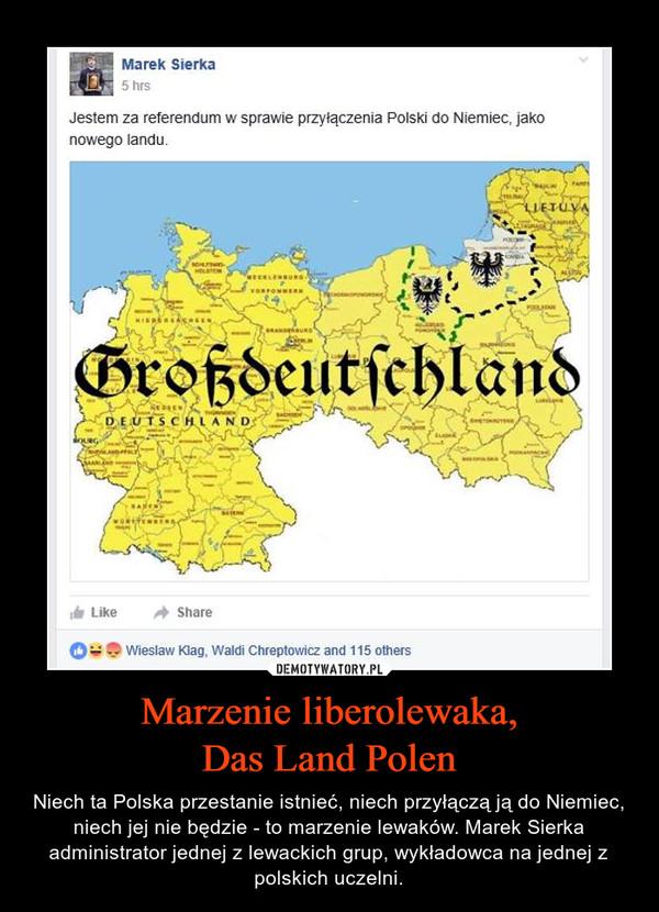 Marzenie liberolewaka,Das Land Polen – Niech ta Polska przestanie istnieć, niech przyłączą ją do Niemiec, niech jej nie będzie - to marzenie lewaków. Marek Sierka administrator jednej z lewackich grup, wykładowca na jednej z polskich uczelni.