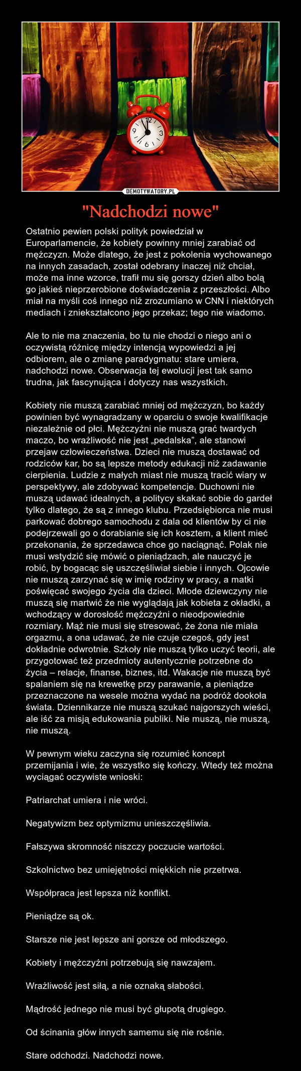 """""""Nadchodzi nowe"""" – Ostatnio pewien polski polityk powiedział w Europarlamencie, że kobiety powinny mniej zarabiać od mężczyzn. Może dlatego, że jest z pokolenia wychowanego na innych zasadach, został odebrany inaczej niż chciał, może ma inne wzorce, trafił mu się gorszy dzień albo bolą go jakieś nieprzerobione doświadczenia z przeszłości. Albo miał na myśli coś innego niż zrozumiano w CNN i niektórych mediach i zniekształcono jego przekaz; tego nie wiadomo.Ale to nie ma znaczenia, bo tu nie chodzi o niego ani o oczywistą różnicę między intencją wypowiedzi a jej odbiorem, ale o zmianę paradygmatu: stare umiera, nadchodzi nowe. Obserwacja tej ewolucji jest tak samo trudna, jak fascynująca i dotyczy nas wszystkich.Kobiety nie muszą zarabiać mniej od mężczyzn, bo każdy powinien być wynagradzany w oparciu o swoje kwalifikacje niezależnie od płci. Mężczyźni nie muszą grać twardych maczo, bo wrażliwość nie jest """"pedalska"""", ale stanowi przejaw człowieczeństwa. Dzieci nie muszą dostawać od rodziców kar, bo są lepsze metody edukacji niż zadawanie cierpienia. Ludzie z małych miast nie muszą tracić wiary w perspektywy, ale zdobywać kompetencje. Duchowni nie muszą udawać idealnych, a politycy skakać sobie do gardeł tylko dlatego, że są z innego klubu. Przedsiębiorca nie musi parkować dobrego samochodu z dala od klientów by ci nie podejrzewali go o dorabianie się ich kosztem, a klient mieć przekonania, że sprzedawca chce go naciągnąć. Polak nie musi wstydzić się mówić o pieniądzach, ale nauczyć je robić, by bogacąc się uszczęśliwiał siebie i innych. Ojcowie nie muszą zarzynać się w imię rodziny w pracy, a matki poświęcać swojego życia dla dzieci. Młode dziewczyny nie muszą się martwić że nie wyglądają jak kobieta z okładki, a wchodzący w dorosłość mężczyźni o nieodpowiednie rozmiary. Mąż nie musi się stresować, że żona nie miała orgazmu, a ona udawać, że nie czuje czegoś, gdy jest dokładnie odwrotnie. Szkoły nie muszą tylko uczyć teorii, ale przygotować też przedmioty autentyczni"""