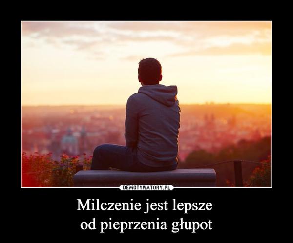 Milczenie jest lepsze od pieprzenia głupot –