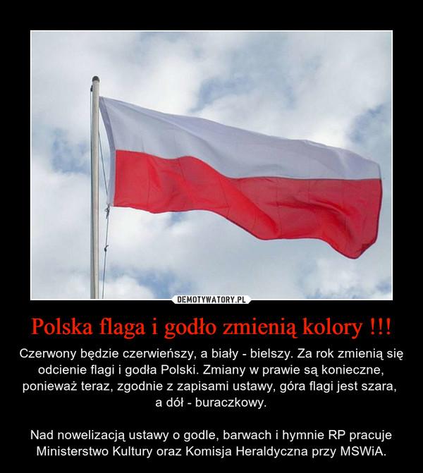 Polska flaga i godło zmienią kolory !!! – Czerwony będzie czerwieńszy, a biały - bielszy. Za rok zmienią się odcienie flagi i godła Polski. Zmiany w prawie są konieczne, ponieważ teraz, zgodnie z zapisami ustawy, góra flagi jest szara, a dół - buraczkowy.Nad nowelizacją ustawy o godle, barwach i hymnie RP pracuje Ministerstwo Kultury oraz Komisja Heraldyczna przy MSWiA.