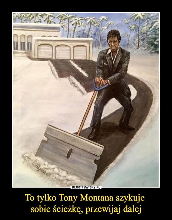 To tylko Tony Montana szykuje sobie ścieżkę, przewijaj dalej –