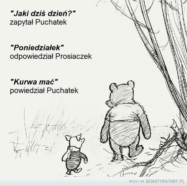 Poniedziałek taki jest... –  Jaki dziś dzień zapytał Puchatek? Poniedziałek - odpowiedział Prosiaczek. Kurwa mać powiedział Puchatek