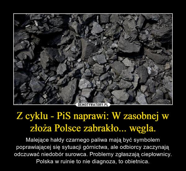 Z cyklu - PiS naprawi: W zasobnej w złoża Polsce zabrakło... węgla. – Malejące hałdy czarnego paliwa mają być symbolem poprawiającej się sytuacji górnictwa, ale odbiorcy zaczynają odczuwać niedobór surowca. Problemy zgłaszają ciepłownicy.Polska w ruinie to nie diagnoza, to obietnica.