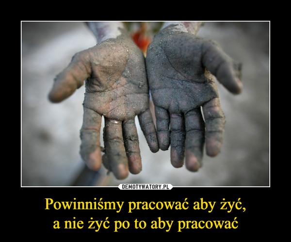 Powinniśmy pracować aby żyć,a nie żyć po to aby pracować –
