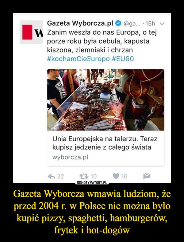Gazeta Wyborcza wmawia ludziom, że przed 2004 r. w Polsce nie można było kupić pizzy, spaghetti, hamburgerów, frytek i hot-dogów –