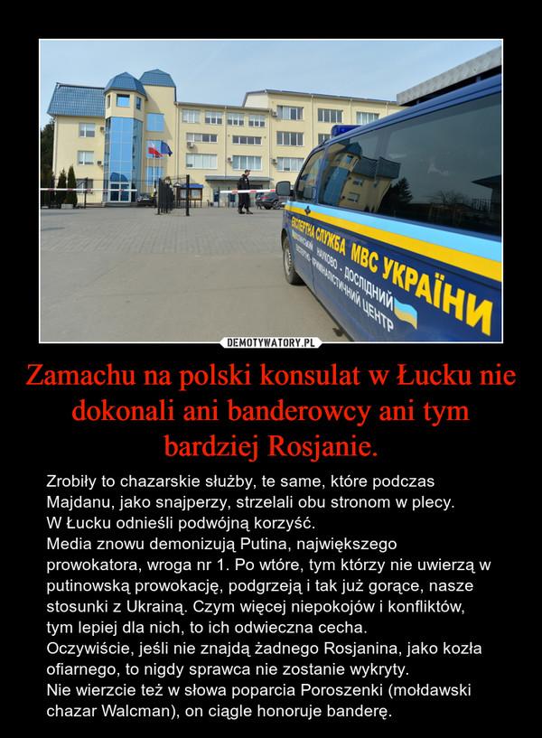 Zamachu na polski konsulat w Łucku nie dokonali ani banderowcy ani tym bardziej Rosjanie. – Zrobiły to chazarskie służby, te same, które podczas Majdanu, jako snajperzy, strzelali obu stronom w plecy.W Łucku odnieśli podwójną korzyść.Media znowu demonizują Putina, największego prowokatora, wroga nr 1. Po wtóre, tym którzy nie uwierzą w putinowską prowokację, podgrzeją i tak już gorące, nasze stosunki z Ukrainą. Czym więcej niepokojów i konfliktów, tym lepiej dla nich, to ich odwieczna cecha.Oczywiście, jeśli nie znajdą żadnego Rosjanina, jako kozła ofiarnego, to nigdy sprawca nie zostanie wykryty.Nie wierzcie też w słowa poparcia Poroszenki (mołdawski chazar Walcman), on ciągle honoruje banderę.