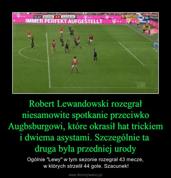 """Robert Lewandowski rozegrał niesamowite spotkanie przeciwko Augbsburgowi, które okrasił hat trickiem i dwiema asystami. Szczególnie ta druga była przedniej urody – Ogólnie """"Lewy"""" w tym sezonie rozegrał 43 mecze, w których strzelił 44 gole. Szacunek!"""