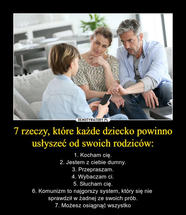 7 rzeczy, które każde dziecko powinno usłyszeć od swoich rodziców: – 1. Kocham cię.2. Jestem z ciebie dumny.3. Przepraszam.4. Wybaczam ci.5. Słucham cię.6. Komunizm to najgorszy system, który się nie sprawdził w żadnej ze swoich prób.7. Możesz osiągnąć wszystko
