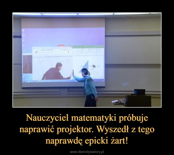 Nauczyciel matematyki próbuje naprawić projektor. Wyszedł z tego naprawdę epicki żart! –