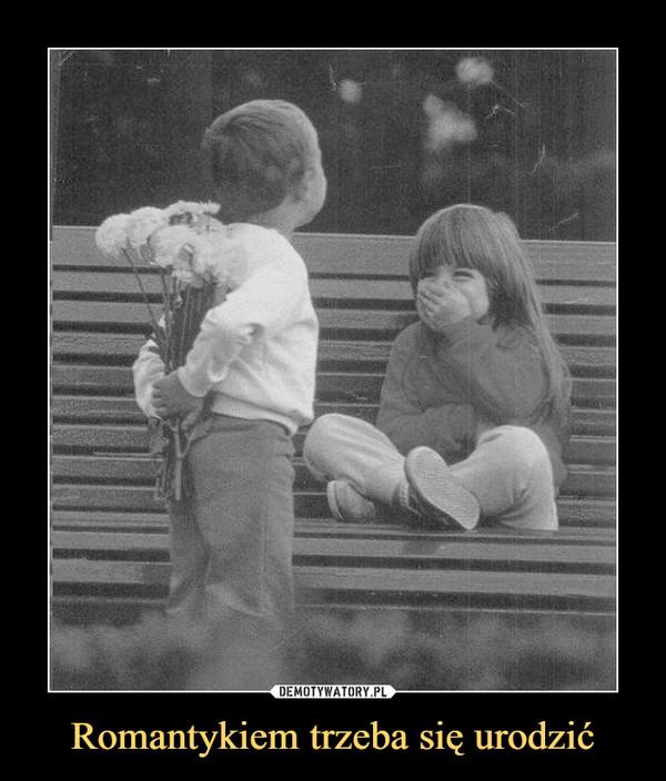 Romantykiem trzeba się urodzić –