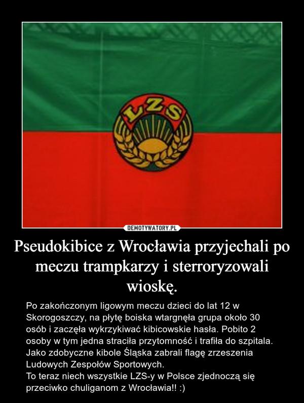 Pseudokibice z Wrocławia przyjechali po meczu trampkarzy i sterroryzowali wioskę. – Po zakończonym ligowym meczu dzieci do lat 12 w Skorogoszczy, na płytę boiska wtargnęła grupa około 30 osób i zaczęła wykrzykiwać kibicowskie hasła. Pobito 2 osoby w tym jedna straciła przytomność i trafiła do szpitala. Jako zdobyczne kibole Śląska zabrali flagę zrzeszenia Ludowych Zespołów Sportowych.To teraz niech wszystkie LZS-y w Polsce zjednoczą się przeciwko chuliganom z Wrocławia!! :)