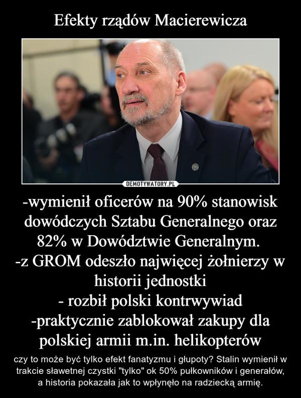 """-wymienił oficerów na 90% stanowisk dowódczych Sztabu Generalnego oraz 82% w Dowództwie Generalnym. -z GROM odeszło najwięcej żołnierzy w historii jednostki- rozbił polski kontrwywiad-praktycznie zablokował zakupy dla polskiej armii m.in. helikopterów – czy to może być tylko efekt fanatyzmu i głupoty? Stalin wymienił w trakcie sławetnej czystki """"tylko"""" ok 50% pułkowników i generałów, a historia pokazała jak to wpłynęło na radziecką armię."""