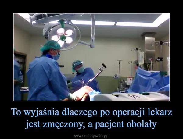 To wyjaśnia dlaczego po operacji lekarz jest zmęczony, a pacjent obolały –