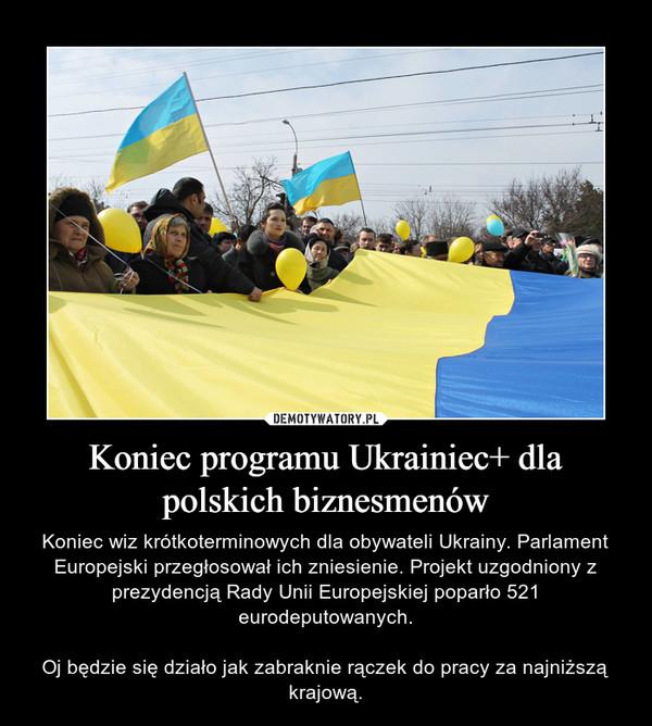 Koniec programu Ukrainiec+ dla polskich biznesmenów – Koniec wiz krótkoterminowych dla obywateli Ukrainy. Parlament Europejski przegłosował ich zniesienie. Projekt uzgodniony z prezydencją Rady Unii Europejskiej poparło 521 eurodeputowanych.Oj będzie się działo jak zabraknie rączek do pracy za najniższą krajową.