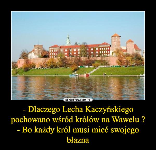 - Dlaczego Lecha Kaczyńskiego pochowano wśród królów na Wawelu ?- Bo każdy król musi mieć swojego błazna –