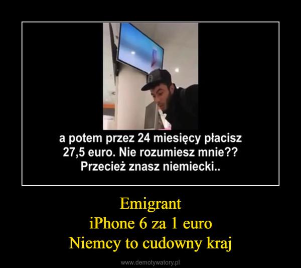 EmigrantiPhone 6 za 1 euroNiemcy to cudowny kraj –