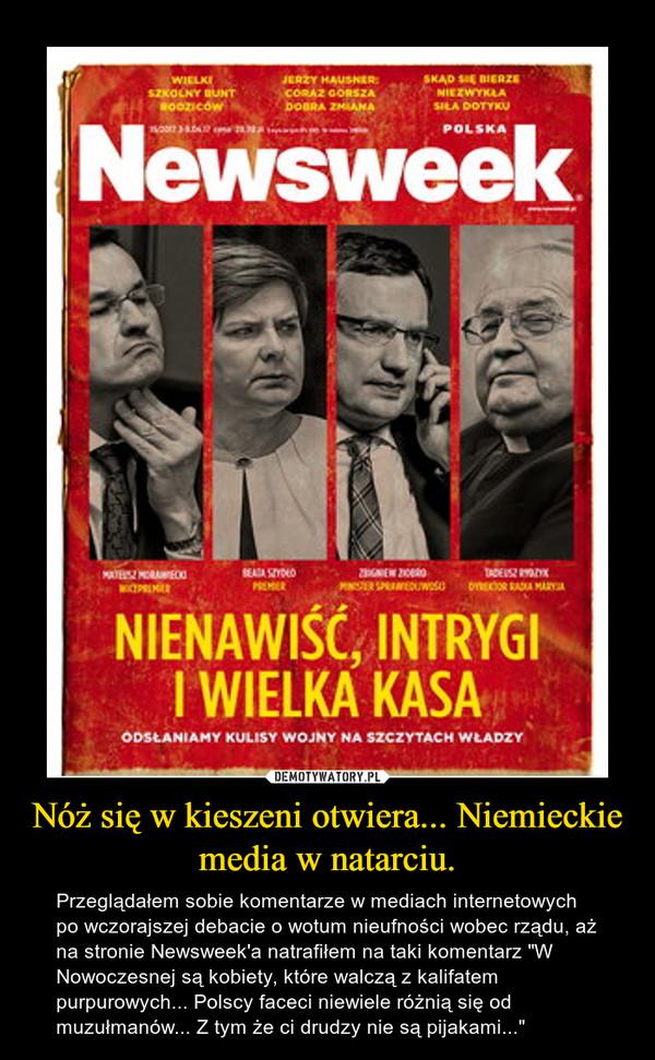 """Nóż się w kieszeni otwiera... Niemieckie media w natarciu. – Przeglądałem sobie komentarze w mediach internetowych po wczorajszej debacie o wotum nieufności wobec rządu, aż na stronie Newsweek'a natrafiłem na taki komentarz """"W Nowoczesnej są kobiety, które walczą z kalifatem purpurowych... Polscy faceci niewiele różnią się od muzułmanów... Z tym że ci drudzy nie są pijakami..."""""""