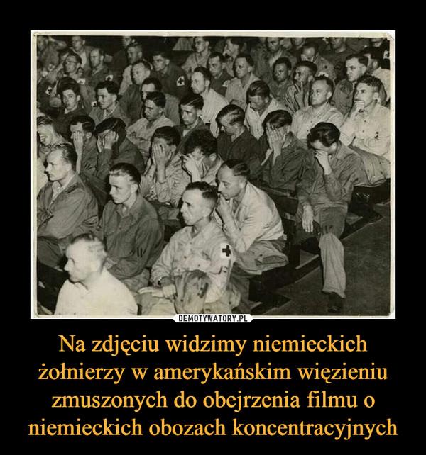 Na zdjęciu widzimy niemieckich żołnierzy w amerykańskim więzieniu zmuszonych do obejrzenia filmu o niemieckich obozach koncentracyjnych –