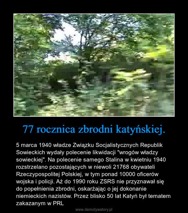 """77 rocznica zbrodni katyńskiej. – 5 marca 1940 władze Związku Socjalistycznych Republik Sowieckich wydały polecenie likwidacji """"wrogów władzy sowieckiej"""". Na polecenie samego Stalina w kwietniu 1940 rozstrzelano pozostających w niewoli 21768 obywateli Rzeczypospolitej Polskiej, w tym ponad 10000 oficerów wojska i policji. Aż do 1990 roku ZSRS nie przyznawał się do popełnienia zbrodni, oskarżając o jej dokonanie niemieckich nazistów. Przez blisko 50 lat Katyń był tematem zakazanym w PRL"""