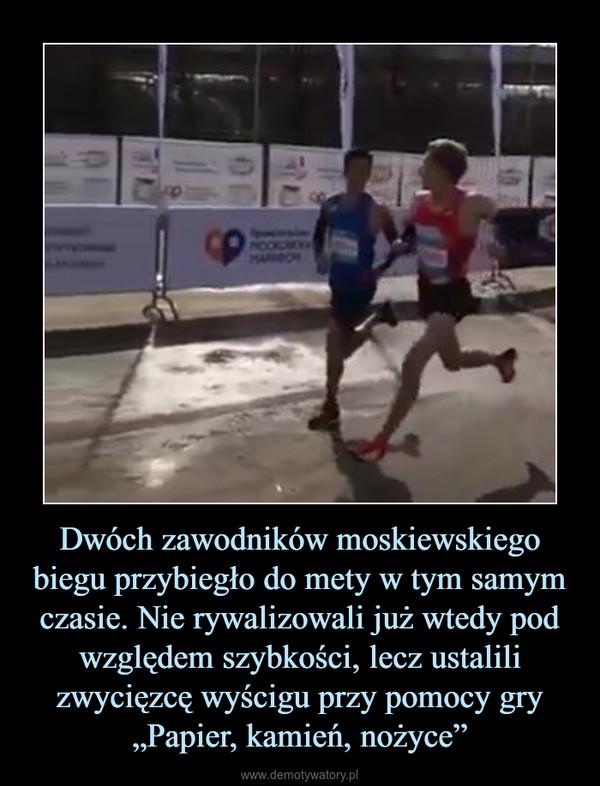 """Dwóch zawodników moskiewskiego biegu przybiegło do mety w tym samym czasie. Nie rywalizowali już wtedy pod względem szybkości, lecz ustalili zwycięzcę wyścigu przy pomocy gry """"Papier, kamień, nożyce"""" –"""