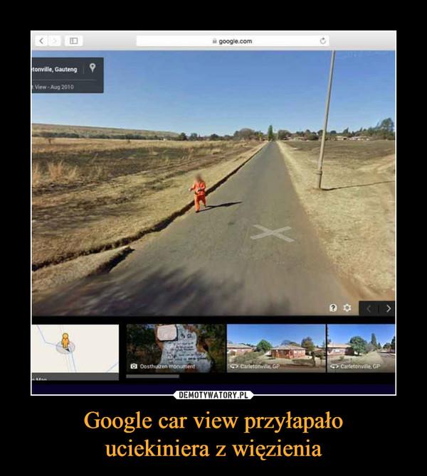 Google car view przyłapałouciekiniera z więzienia –