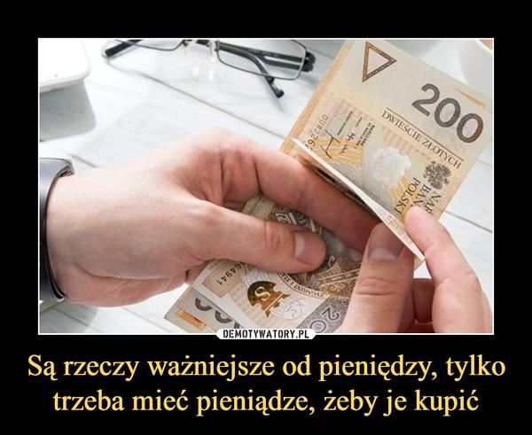 Są rzeczy ważniejsze od pieniędzy, tylko trzeba mieć pieniądze, żeby je kupić –