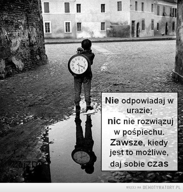 Nie odpowiadaj w urazie, nic nie rozwiązuj w pośpiechu... –