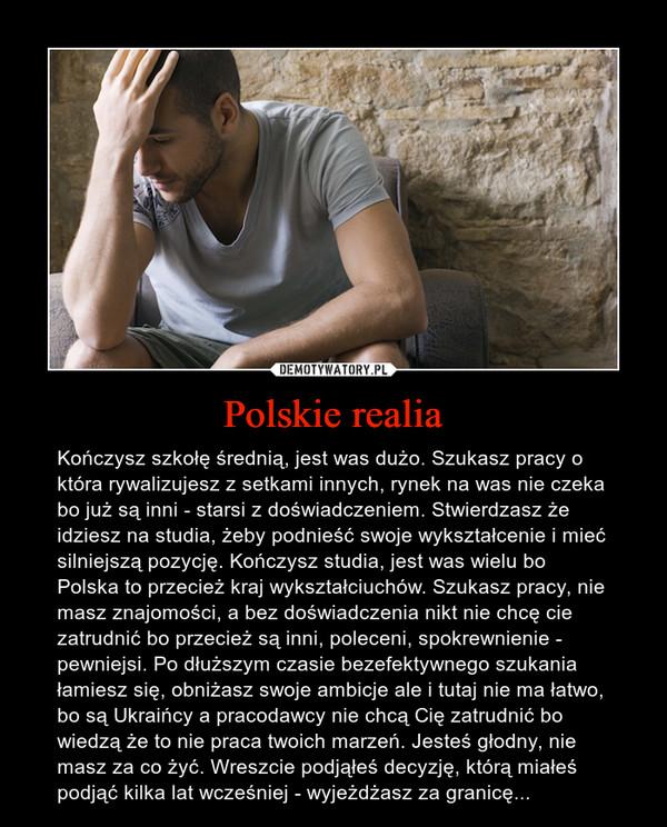 Polskie realia – Kończysz szkołę średnią, jest was dużo. Szukasz pracy o która rywalizujesz z setkami innych, rynek na was nie czeka bo już są inni - starsi z doświadczeniem. Stwierdzasz że idziesz na studia, żeby podnieść swoje wykształcenie i mieć silniejszą pozycję. Kończysz studia, jest was wielu bo Polska to przecież kraj wykształciuchów. Szukasz pracy, nie masz znajomości, a bez doświadczenia nikt nie chcę cie zatrudnić bo przecież są inni, poleceni, spokrewnienie - pewniejsi. Po dłuższym czasie bezefektywnego szukania łamiesz się, obniżasz swoje ambicje ale i tutaj nie ma łatwo, bo są Ukraińcy a pracodawcy nie chcą Cię zatrudnić bo wiedzą że to nie praca twoich marzeń. Jesteś głodny, nie masz za co żyć. Wreszcie podjąłeś decyzję, którą miałeś podjąć kilka lat wcześniej - wyjeżdżasz za granicę...